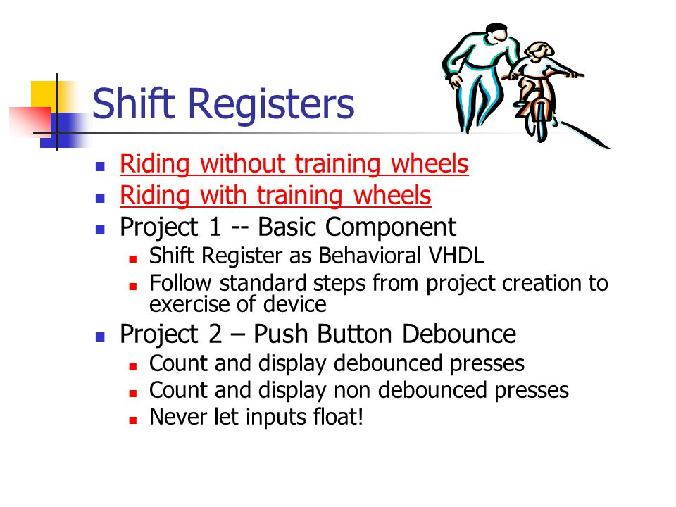 Shift Registers Riding without training wheels Riding with training wheels Project 1 -- Basic Component Shift Register as Behavioral VHDL Follow stand