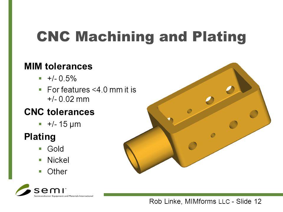 Rob Linke, MIMforms LLC - Slide 12 CNC Machining and Plating MIM tolerances +/- 0.5% For features <4.0 mm it is +/- 0.02 mm CNC tolerances +/- 15 µm P