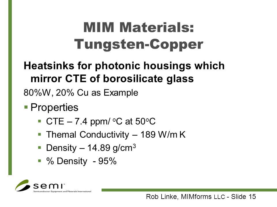 Rob Linke, MIMforms LLC - Slide 15 MIM Materials: Tungsten-Copper Heatsinks for photonic housings which mirror CTE of borosilicate glass 80%W, 20% Cu