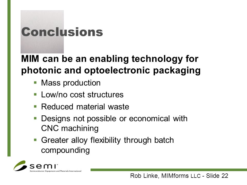 Rob Linke, MIMforms LLC - Slide 22 Conclusions MIM can be an enabling technology for photonic and optoelectronic packaging Mass production Low/no cost