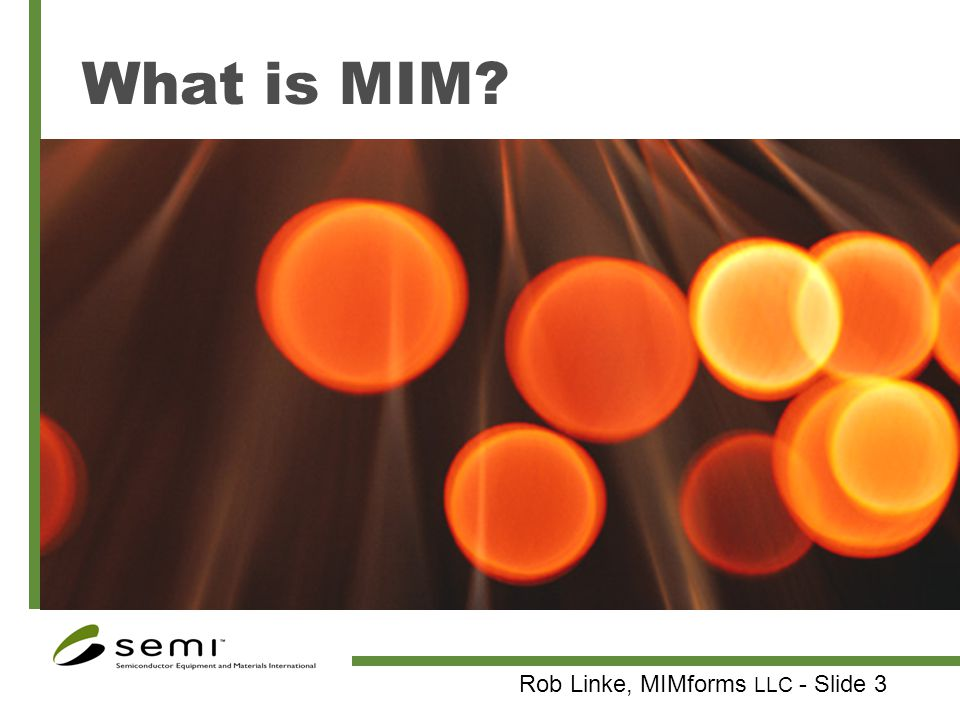 Rob Linke, MIMforms LLC - Slide 4 Metal Injection Molding Utilizes wealth of technology developed for plastic injection molding Injection molding of metal powder compounded with binder (plastic/wax) Debinding of component (solvent or thermal) Sintering of part to final density