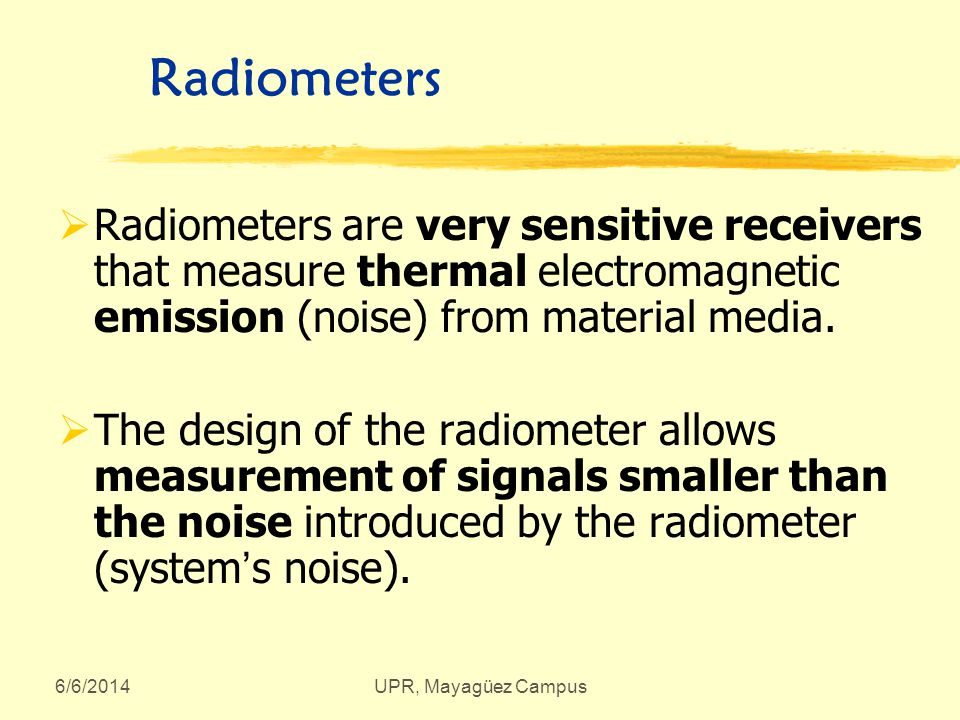 6/6/2014UPR, Mayagüez Campus Radiometers Radiometers are very sensitive receivers that measure thermal electromagnetic emission (noise) from material