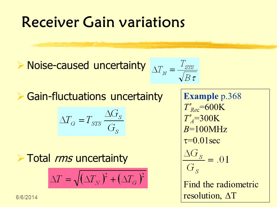 Receiver Gain variations Noise-caused uncertainty Gain-fluctuations uncertainty Total rms uncertainty Example p.368 T Rec =600K T A =300K B=100MHz =0.01sec Find the radiometric resolution, T