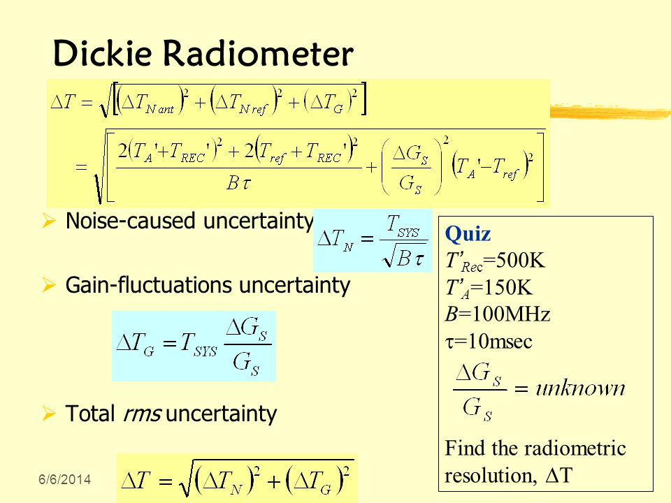 Dickie Radiometer Noise-caused uncertainty Gain-fluctuations uncertainty Total rms uncertainty Quiz T Rec =500K T A =150K B=100MHz =1 msec Find the radiometric resolution, T