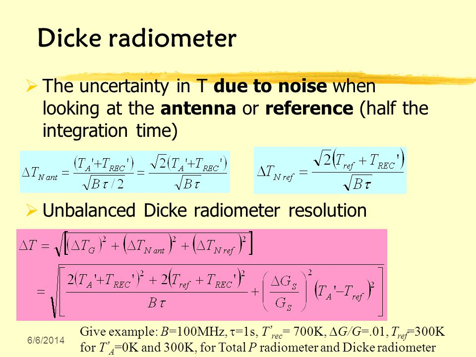 6/6/2014 Dicke radiometer The uncertainty in T due to noise when looking at the antenna or reference (half the integration time) Unbalanced Dicke radi