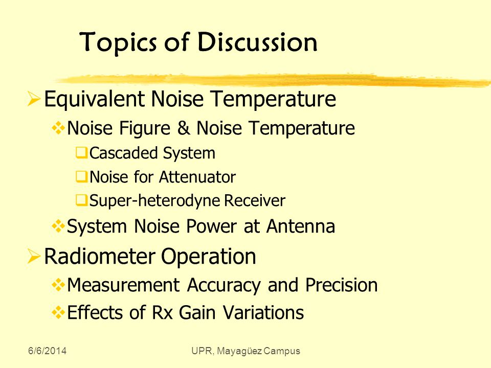 6/6/2014UPR, Mayagüez Campus Topics of Discussion Equivalent Noise Temperature Noise Figure & Noise Temperature Cascaded System Noise for Attenuator Super-heterodyne Receiver System Noise Power at Antenna Radiometer Operation Measurement Accuracy and Precision Effects of Rx Gain Variations