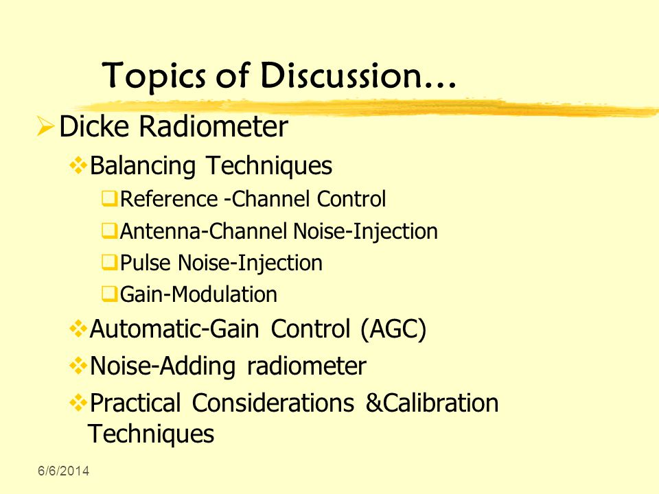 6/6/2014 Topics of Discussion… Dicke Radiometer Balancing Techniques Reference -Channel Control Antenna-Channel Noise-Injection Pulse Noise-Injection Gain-Modulation Automatic-Gain Control (AGC) Noise-Adding radiometer Practical Considerations &Calibration Techniques