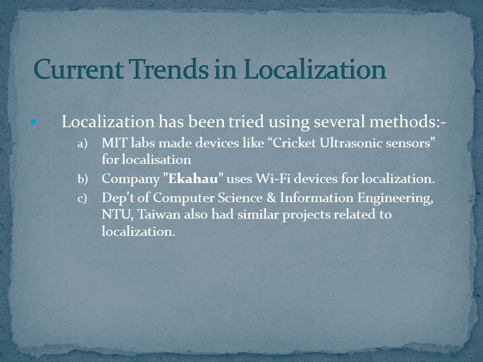 Localization has been tried using several methods:- a) MIT labs made devices like Cricket Ultrasonic sensors for localisation b) Company Ekahau uses Wi-Fi devices for localization.