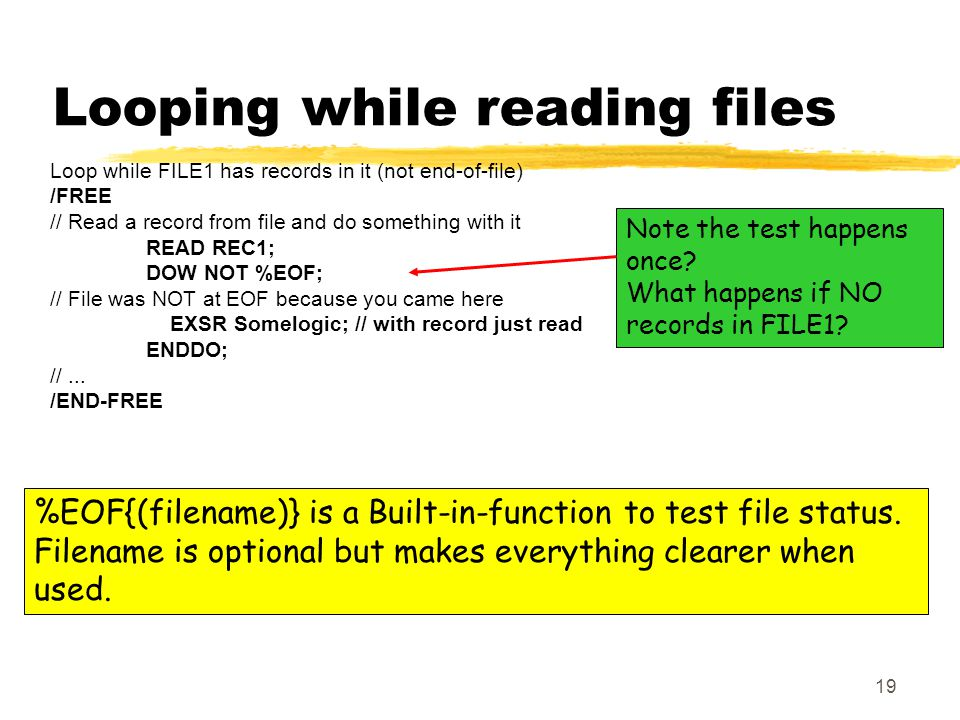 19 Looping while reading files Loop while FILE1 has records in it (not end-of-file) /FREE // Read a record from file and do something with it READ REC1; DOW NOT %EOF; // File was NOT at EOF because you came here EXSR Somelogic; // with record just read ENDDO; //...