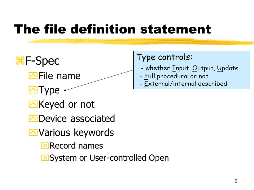 5 The file definition statement zF-Spec yFile name yType yKeyed or not yDevice associated yVarious keywords xRecord names xSystem or User-controlled Open Type controls: - whether Input, Output, Update - Full procedural or not - External/internal described