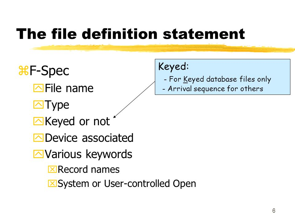 6 The file definition statement zF-Spec yFile name yType yKeyed or not yDevice associated yVarious keywords xRecord names xSystem or User-controlled Open Keyed: - For Keyed database files only - Arrival sequence for others