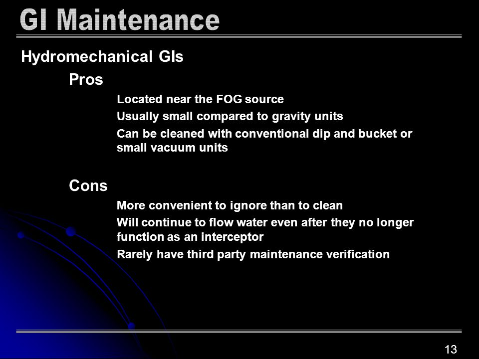 Hydromechanical GIs Pros Located near the FOG source Usually small compared to gravity units Can be cleaned with conventional dip and bucket or small vacuum units Cons More convenient to ignore than to clean Will continue to flow water even after they no longer function as an interceptor Rarely have third party maintenance verification 13