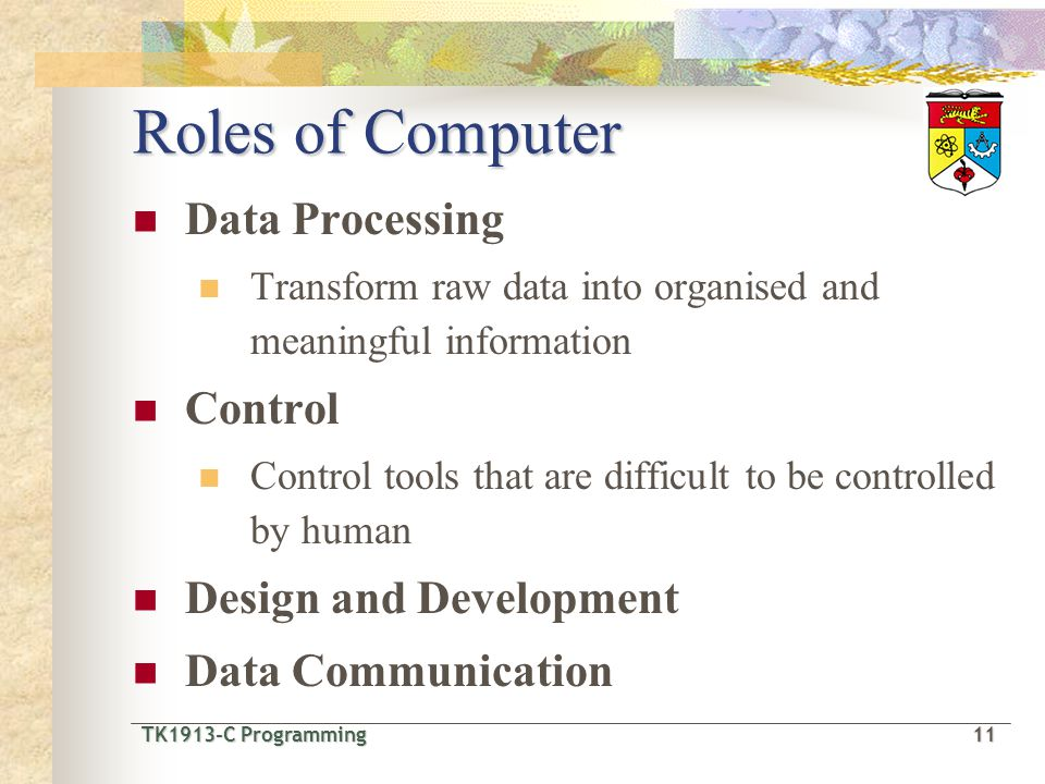 TK1913-C Programming11 TK1913-C Programming 11 Roles of Computer Data Processing Transform raw data into organised and meaningful information Control Control tools that are difficult to be controlled by human Design and Development Data Communication