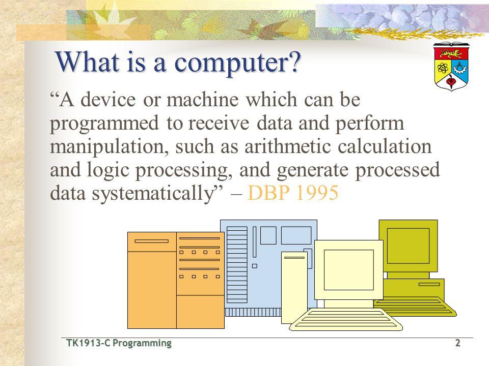 TK1913-C Programming2 TK1913-C Programming 2 What is a computer.