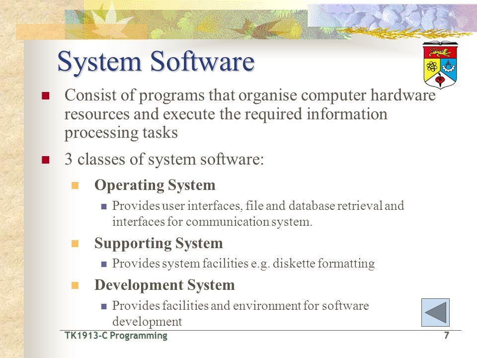TK1913-C Programming7 TK1913-C Programming 7 System Software Consist of programs that organise computer hardware resources and execute the required information processing tasks 3 classes of system software: Operating System Provides user interfaces, file and database retrieval and interfaces for communication system.