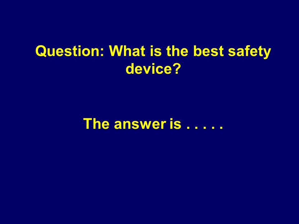 Question: What is the best safety device The answer is.....
