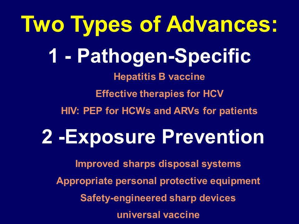 1 - Pathogen-Specific Hepatitis B vaccine Effective therapies for HCV HIV: PEP for HCWs and ARVs for patients Two Types of Advances: 2 -Exposure Prevention Improved sharps disposal systems Appropriate personal protective equipment Safety-engineered sharp devices universal vaccine