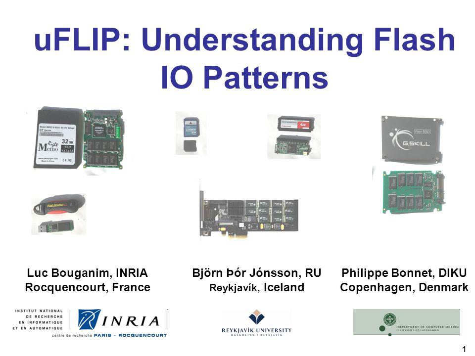1 uFLIP: Understanding Flash IO Patterns Luc Bouganim, INRIA Rocquencourt, France Philippe Bonnet, DIKU Copenhagen, Denmark Björn Þór Jónsson, RU Reykjavík, Iceland