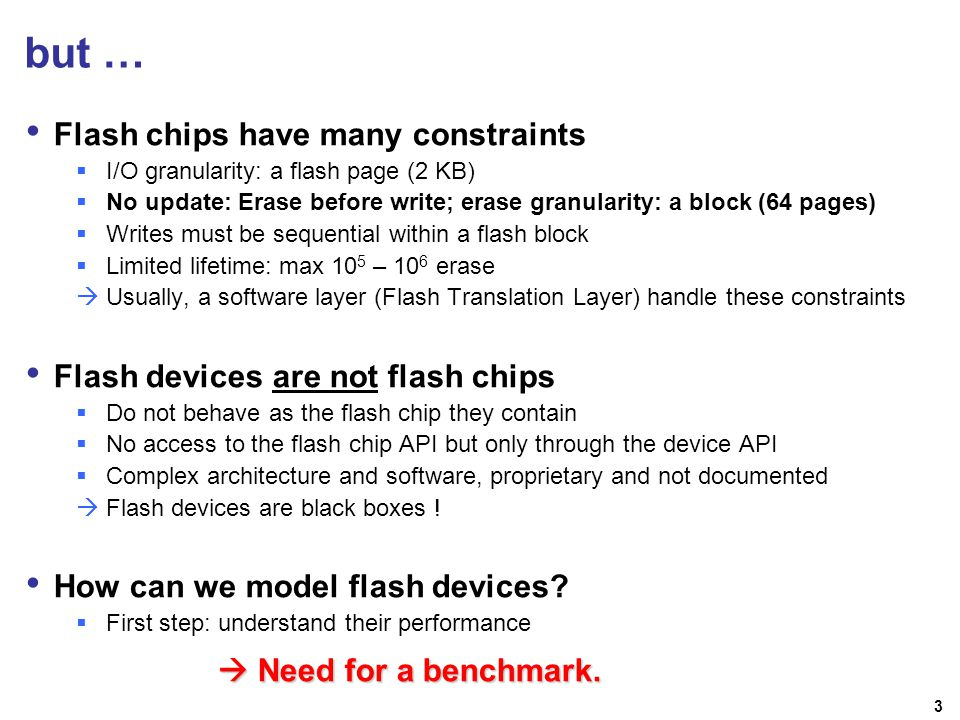 3 but … Flash chips have many constraints I/O granularity: a flash page (2 KB) No update: Erase before write; erase granularity: a block (64 pages) Writes must be sequential within a flash block Limited lifetime: max 10 5 – 10 6 erase Usually, a software layer (Flash Translation Layer) handle these constraints Flash devices are not flash chips Do not behave as the flash chip they contain No access to the flash chip API but only through the device API Complex architecture and software, proprietary and not documented Flash devices are black boxes .