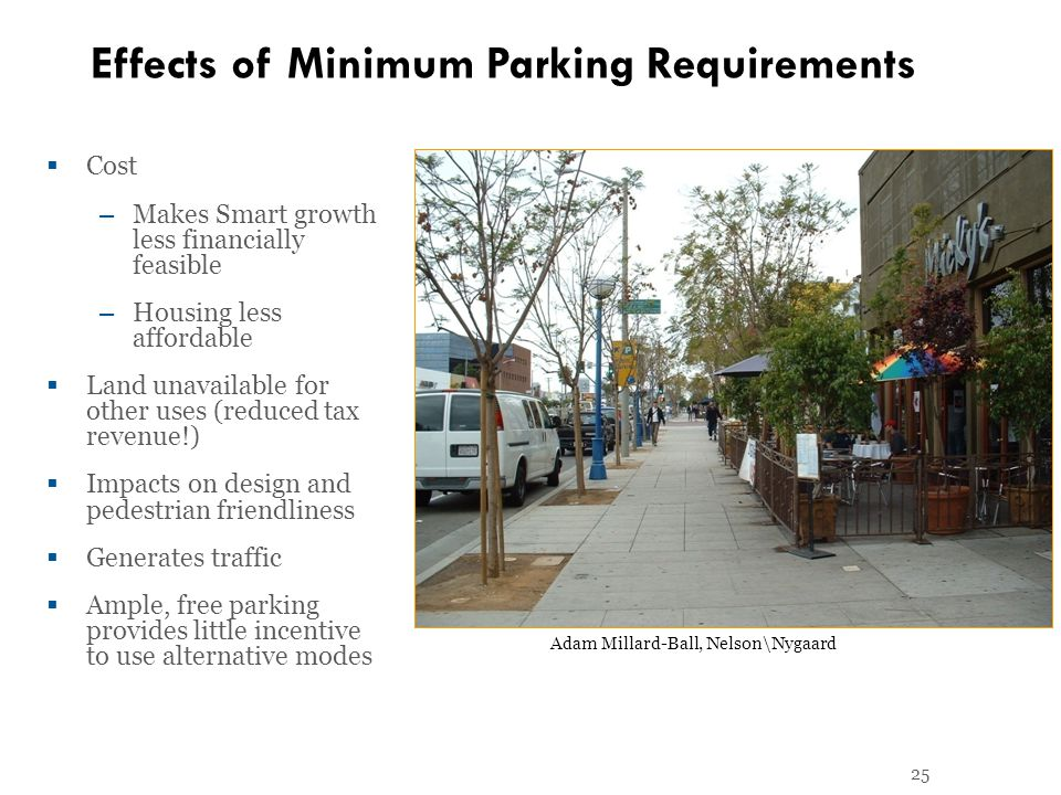 25 Effects of Minimum Parking Requirements Cost – Makes Smart growth less financially feasible – Housing less affordable Land unavailable for other uses (reduced tax revenue!) Impacts on design and pedestrian friendliness Generates traffic Ample, free parking provides little incentive to use alternative modes Adam Millard-Ball, Nelson\Nygaard