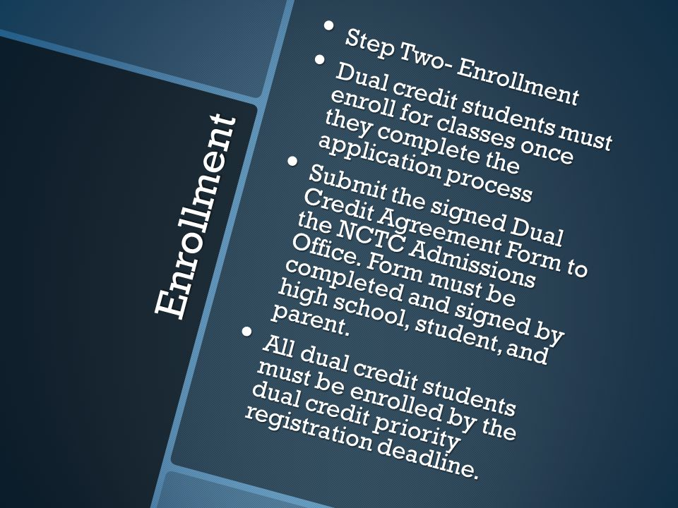 Enrollment Step Two- Enrollment Step Two- Enrollment Dual credit students must enroll for classes once they complete the application process Dual credit students must enroll for classes once they complete the application process Submit the signed Dual Credit Agreement Form to the NCTC Admissions Office.