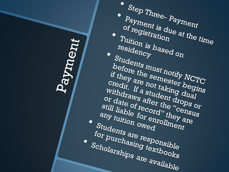 Payment Step Three- Payment Step Three- Payment Payment is due at the time of registration Payment is due at the time of registration Tuition is based on residency Tuition is based on residency Students must notify NCTC before the semester begins if they are not taking dual credit.