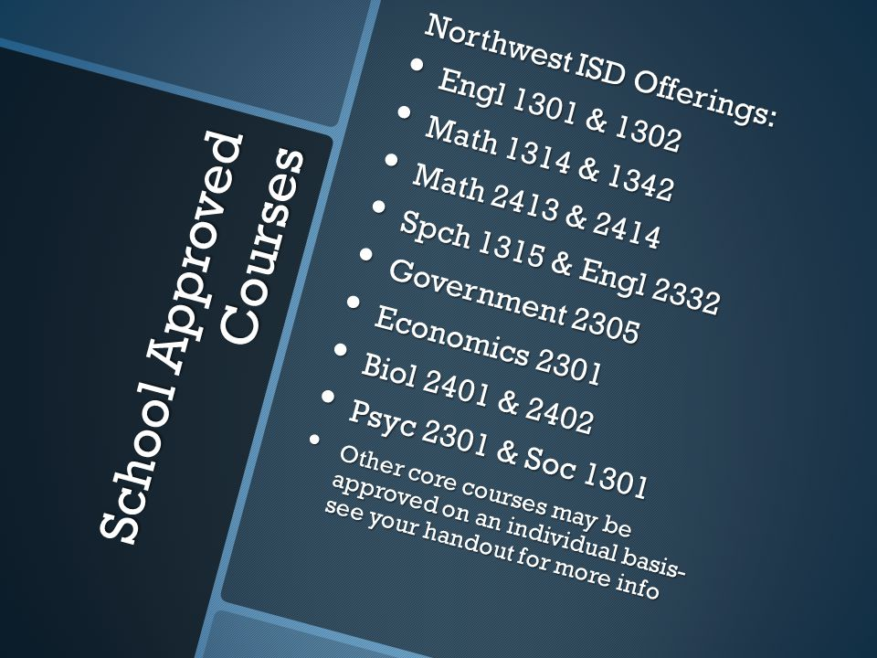 School Approved Courses Northwest ISD Offerings: Northwest ISD Offerings: Engl 1301 & 1302 Engl 1301 & 1302 Math 1314 & 1342 Math 1314 & 1342 Math 2413 & 2414 Math 2413 & 2414 Spch 1315 & Engl 2332 Spch 1315 & Engl 2332 Government 2305 Government 2305 Economics 2301 Economics 2301 Biol 2401 & 2402 Biol 2401 & 2402 Psyc 2301 & Soc 1301 Psyc 2301 & Soc 1301 Other core courses may be approved on an individual basis- see your handout for more info Other core courses may be approved on an individual basis- see your handout for more info