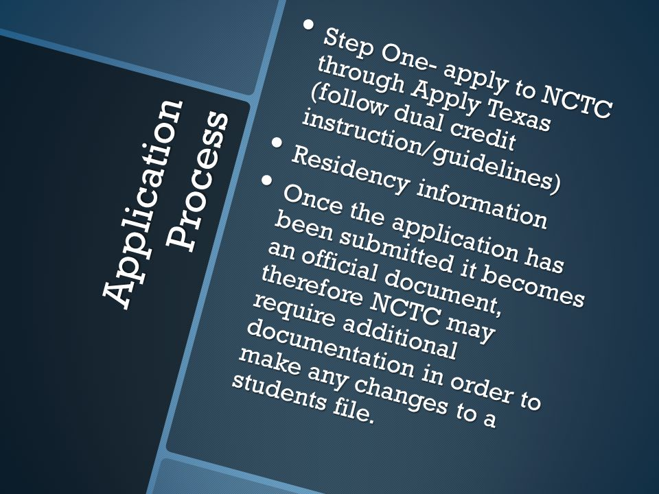 Application Process Step One- apply to NCTC through Apply Texas (follow dual credit instruction/guidelines) Step One- apply to NCTC through Apply Texas (follow dual credit instruction/guidelines) Residency information Residency information Once the application has been submitted it becomes an official document, therefore NCTC may require additional documentation in order to make any changes to a students file.