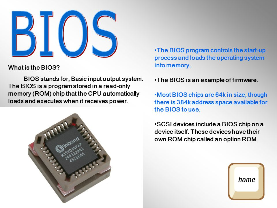 What is the BIOS? BIOS stands for, Basic input output system. The BIOS is a program stored in a read-only memory (ROM) chip that the CPU automatically
