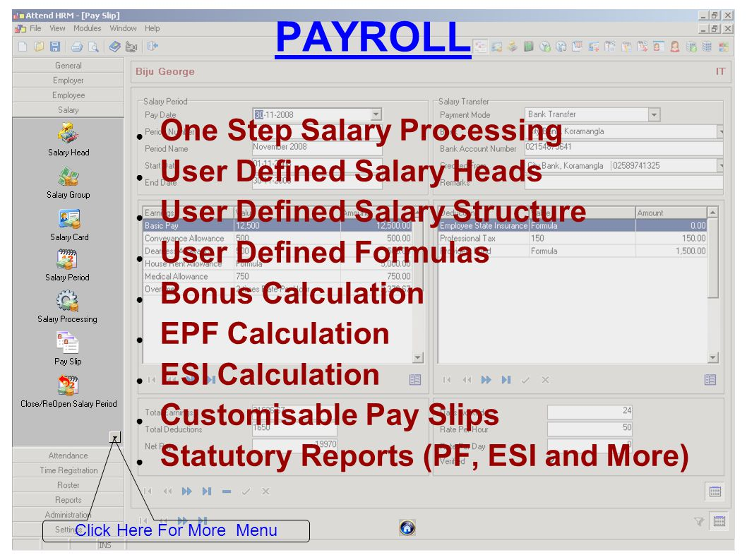 PAYROLL One Step Salary Processing User Defined Salary Heads User Defined Salary Structure User Defined Formulas Bonus Calculation EPF Calculation ESI Calculation Customisable Pay Slips Statutory Reports (PF, ESI and More) Click Here For More Menu