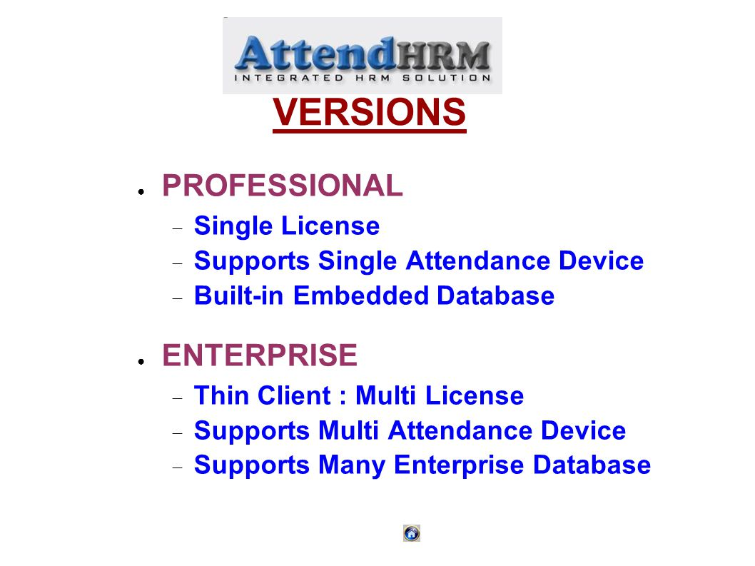 VERSIONS PROFESSIONAL Single License Supports Single Attendance Device Built-in Embedded Database ENTERPRISE Thin Client : Multi License Supports Multi Attendance Device Supports Many Enterprise Database