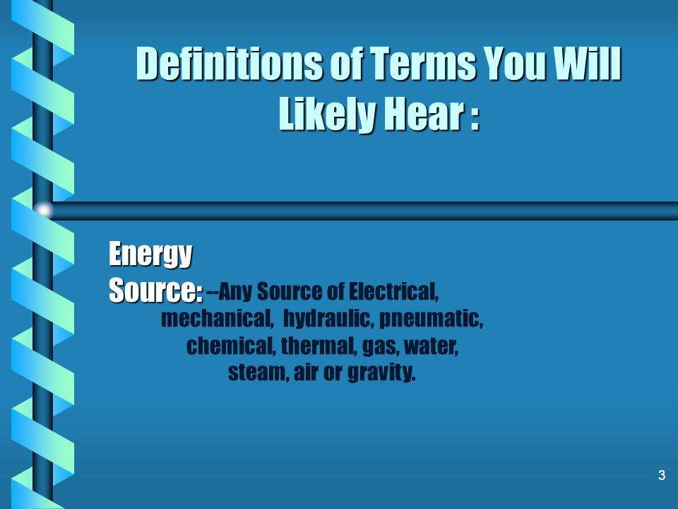 3 Definitions of Terms You Will Likely Hear : Energy Source: --Any Source of Electrical, mechanical, hydraulic, pneumatic, chemical, thermal, gas, water, steam, air or gravity.