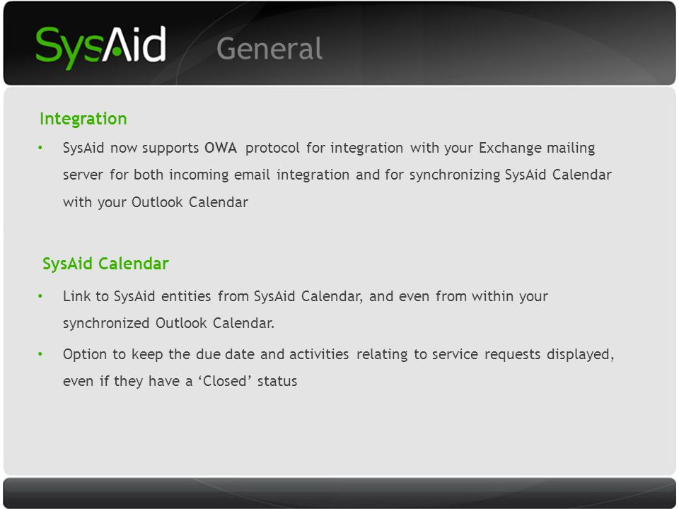 29 General Integration SysAid now supports OWA protocol for integration with your Exchange mailing server for both incoming email integration and for synchronizing SysAid Calendar with your Outlook Calendar SysAid Calendar Link to SysAid entities from SysAid Calendar, and even from within your synchronized Outlook Calendar.