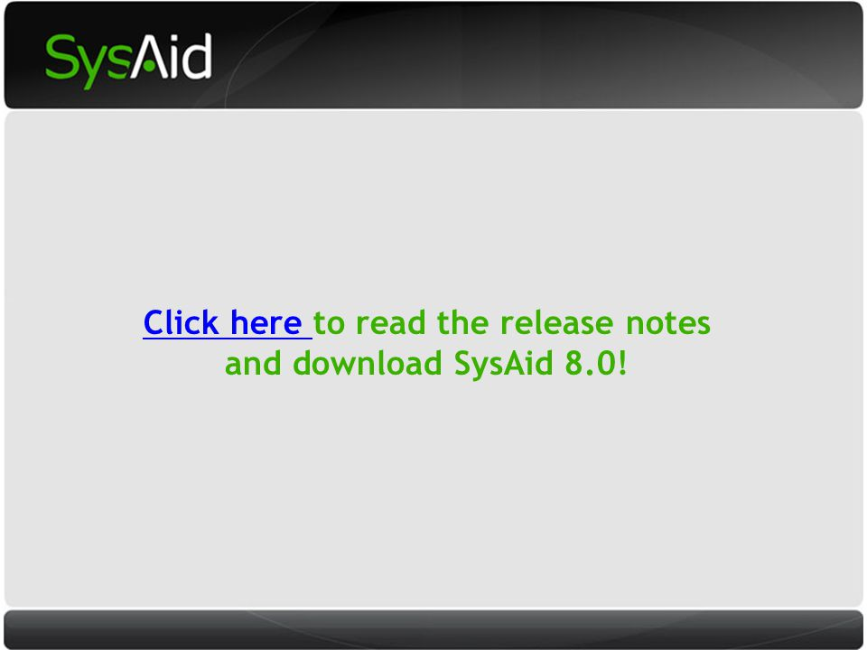 29 Click here Click here to read the release notes and download SysAid 8.0!