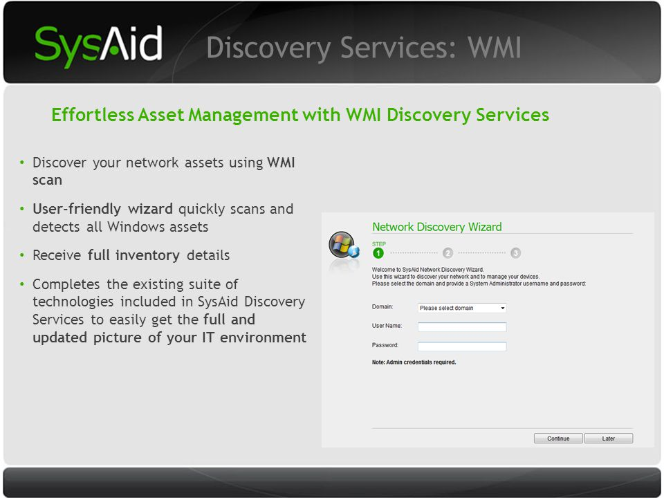 29 Discover your network assets using WMI scan User-friendly wizard quickly scans and detects all Windows assets Receive full inventory details Completes the existing suite of technologies included in SysAid Discovery Services to easily get the full and updated picture of your IT environment Discovery Services: WMI Effortless Asset Management with WMI Discovery Services