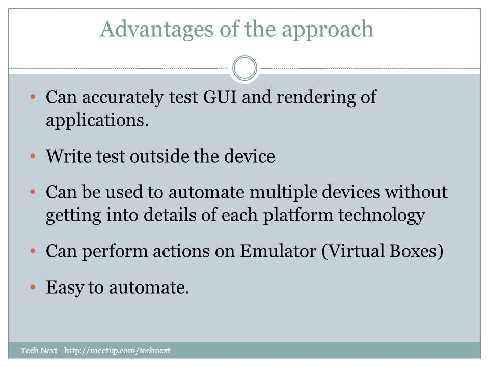 Tech Next - http://meetup.com/technext Advantages of the approach Can accurately test GUI and rendering of applications. Write test outside the device
