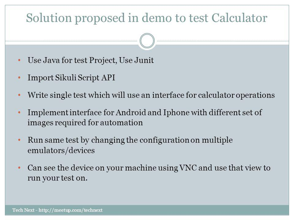 Tech Next - http://meetup.com/technext Solution proposed in demo to test Calculator Use Java for test Project, Use Junit Import Sikuli Script API Writ