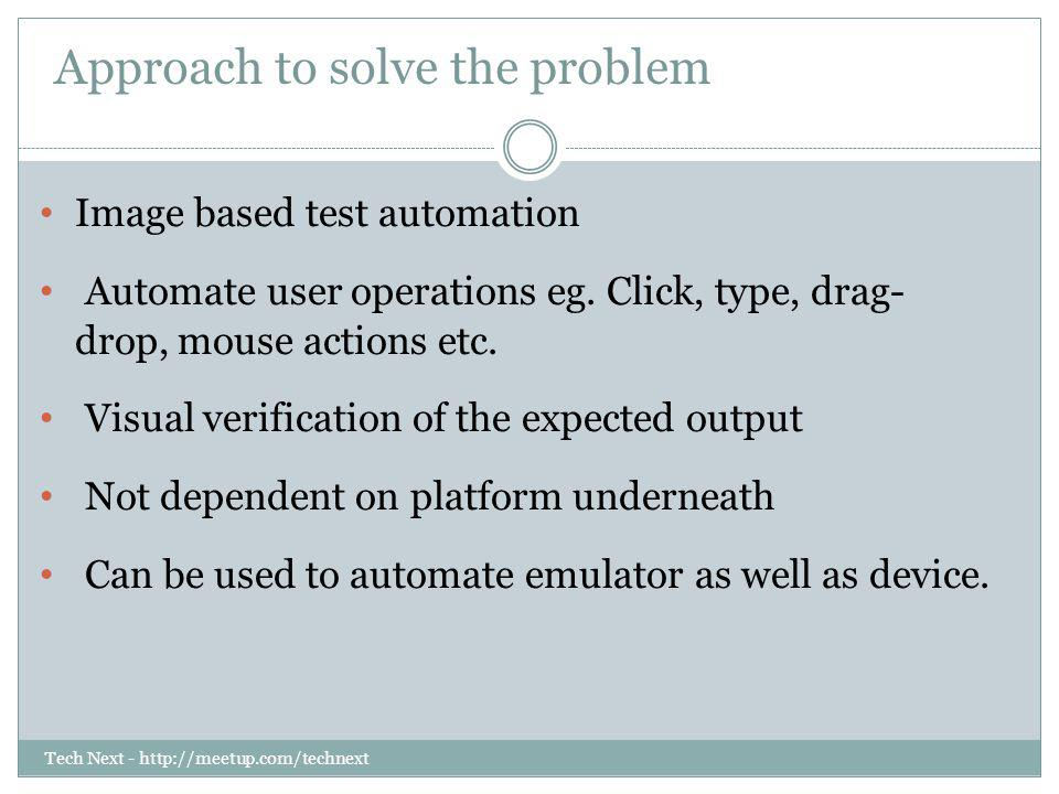 Tech Next - http://meetup.com/technext Approach to solve the problem Image based test automation Automate user operations eg. Click, type, drag- drop,