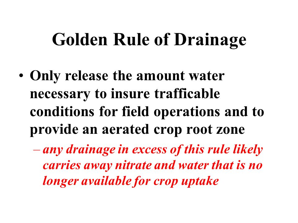 Golden Rule of Drainage Only release the amount water necessary to insure trafficable conditions for field operations and to provide an aerated crop root zone –any drainage in excess of this rule likely carries away nitrate and water that is no longer available for crop uptake