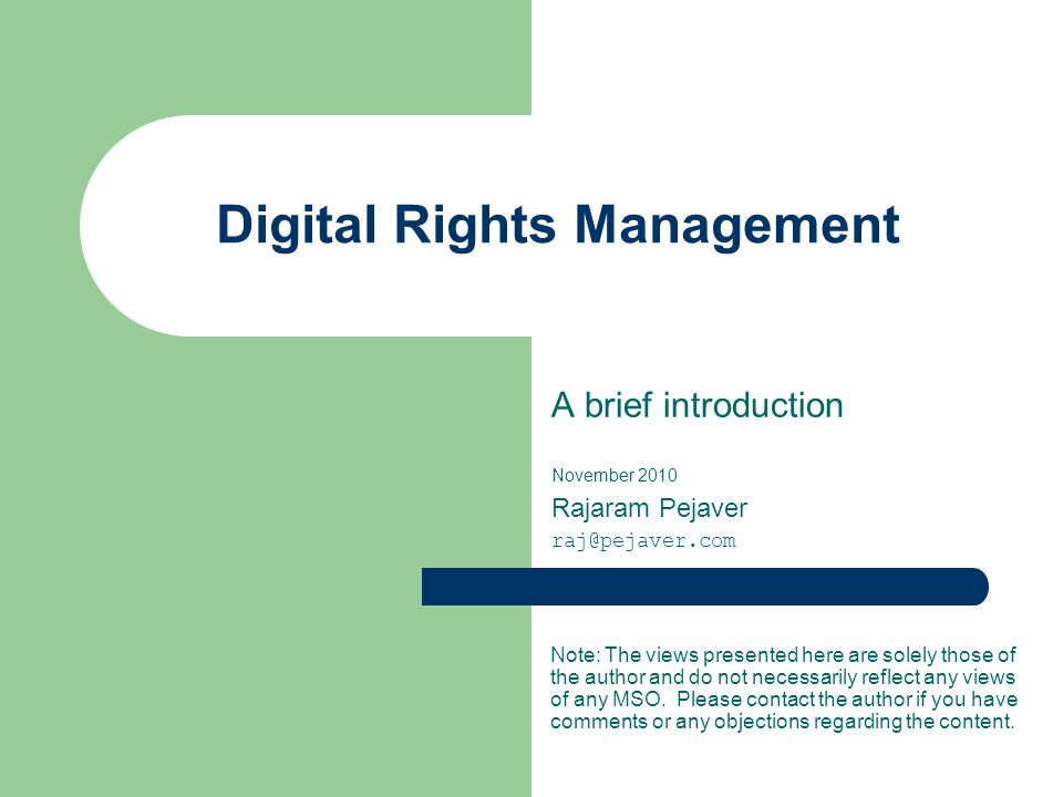 Digital Rights Management A brief introduction November 2010 Rajaram Pejaver raj@pejaver.com Note: The views presented here are solely those of the author and do not necessarily reflect any views of any MSO.