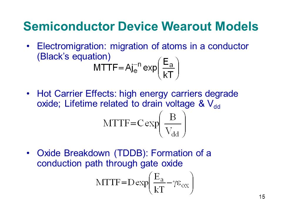 15 Semiconductor Device Wearout Models Electromigration: migration of atoms in a conductor (Blacks equation) Hot Carrier Effects: high energy carriers