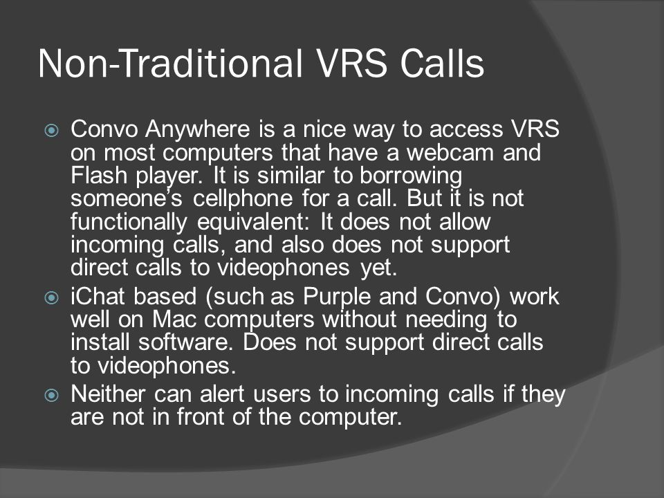 Non-Traditional VRS Calls Convo Anywhere is a nice way to access VRS on most computers that have a webcam and Flash player. It is similar to borrowing