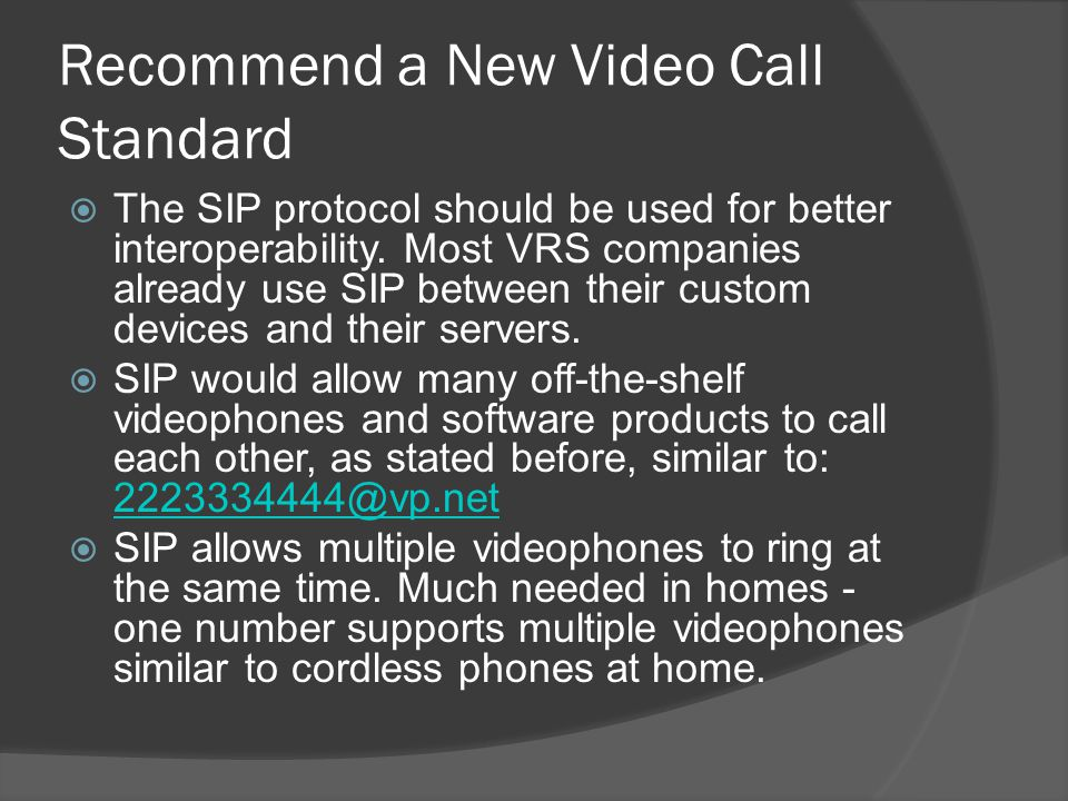 Recommend a New Video Call Standard The SIP protocol should be used for better interoperability. Most VRS companies already use SIP between their cust