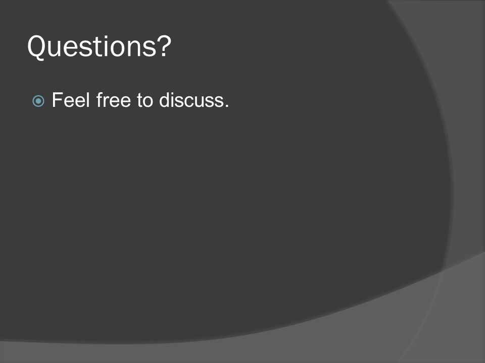 Questions? Feel free to discuss.