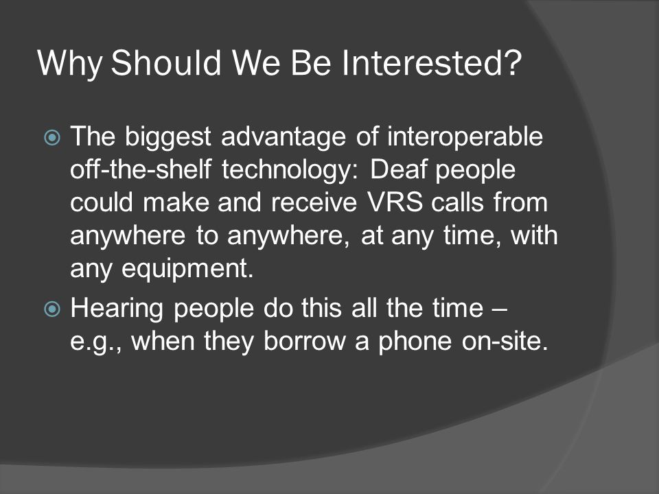 Why Should We Be Interested? The biggest advantage of interoperable off-the-shelf technology: Deaf people could make and receive VRS calls from anywhe