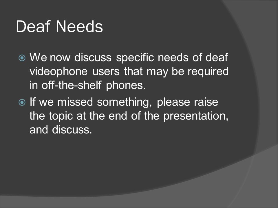 Deaf Needs We now discuss specific needs of deaf videophone users that may be required in off-the-shelf phones. If we missed something, please raise t