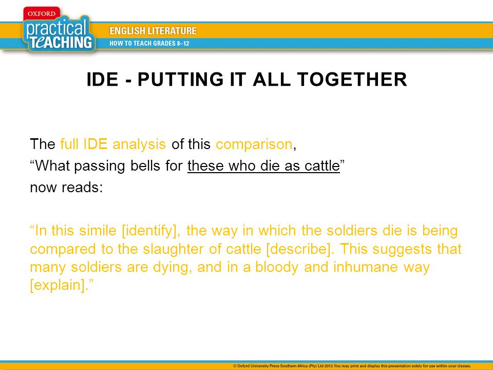 IDE - PUTTING IT ALL TOGETHER The full IDE analysis of this comparison, What passing bells for these who die as cattle now reads: In this simile [identify], the way in which the soldiers die is being compared to the slaughter of cattle [describe].