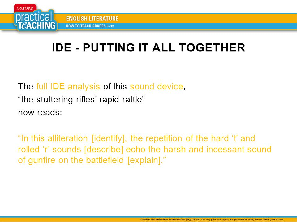 IDE - PUTTING IT ALL TOGETHER The full IDE analysis of this sound device, the stuttering rifles rapid rattle now reads: In this alliteration [identify], the repetition of the hard t and rolled r sounds [describe] echo the harsh and incessant sound of gunfire on the battlefield [explain].