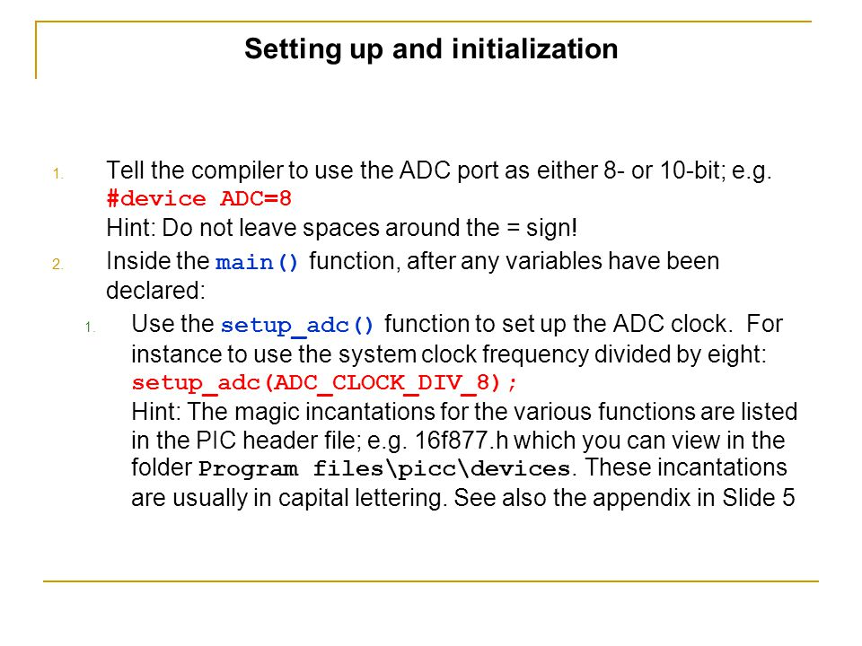 Setting up and initialization 1. Tell the compiler to use the ADC port as either 8- or 10-bit; e.g. #device ADC=8 Hint: Do not leave spaces around the