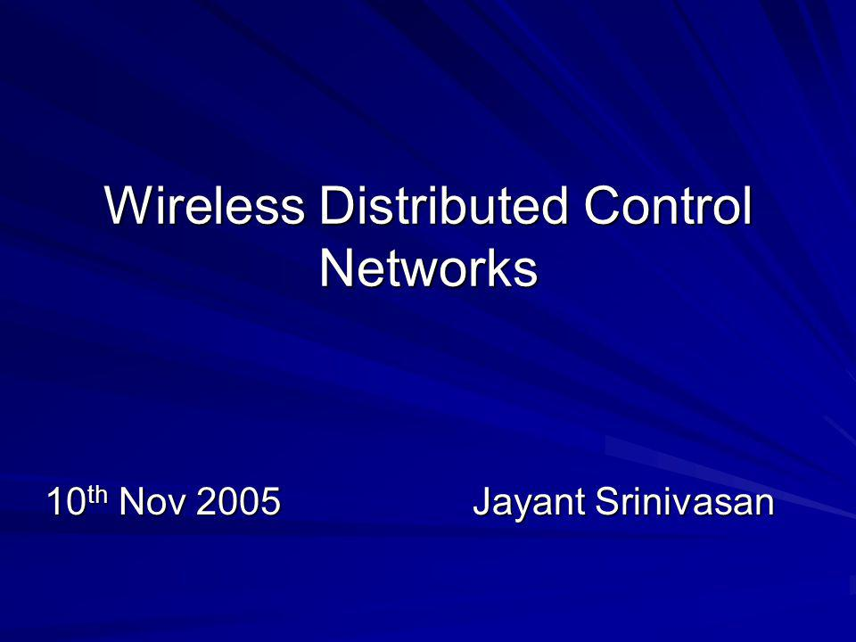Wireless Distributed Control Networks 10 th Nov 2005Jayant Srinivasan